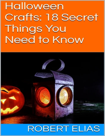 Halloween Crafts: 18 Secret Things You Need to Know ebook by Robert Elias