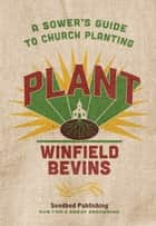 Plant: A Sower's Guide to Church Planting ebook by Winfield Bevins