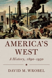 America's West - A History, 1890–1950 ebook by David M. Wrobel