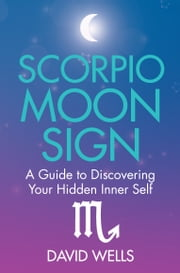 Scorpio Moon Sign - A Guide to Discovering Your Hidden Inner Self ebook by David Wells