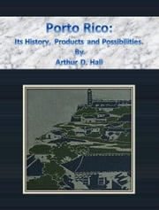 Porto Rico: Its History, Products and Possibilities. ebook by Arthur D. Hall