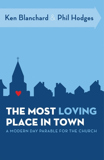 The Most Loving Place in Town - A Modern Day Parable for the Church ebook by Ken Blanchard,Phil Hodges