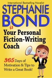 Your Personal Fiction-Writing Coach - 365 Days of Motivation & Tips to Write a Great Book! ebook by Stephanie Bond