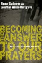 Becoming the Answer to Our Prayers - Prayer for Ordinary Radicals ebook by Shane Claiborne, Jonathan Wilson-Hartgrove