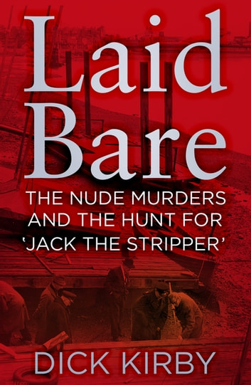 Laid Bare - The Nude Murders and the Hunt for 'Jack the Stripper' eBook by Dick Kirby