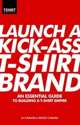 Launch a Kick-Ass T-Shirt Brand ebook by T-Shirt Magazine