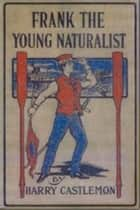 Frank the Young Naturalist ebook by Harry Castelmon