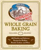 Hodgson Mill Whole Grain Baking - 400 Healthy and Delicious Recipes for Muffins, Breads, Cookies, and More ebook by