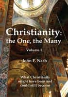 Christianity: the One, the Many - What Christianity Might Have Been and Could Still Become Volume 1 ebook by John F. Nash