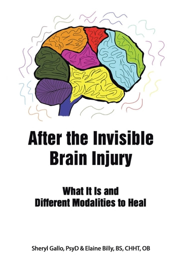 After the Invisible Brain Injury - What It Is and Different Modalities to Heal ebook by Sheryl Gallo PsyD,Elaine Billy BS CHHT OB