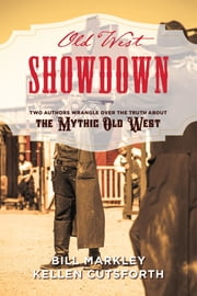 Old West Showdown - Two Authors Wrangle over the Truth about the Mythic Old West ebook by Bill Markley, Kellen Cutsforth