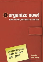Organize Now! Your Money, Business & Career - A Week-by-Week Guide to Reach Your Goals ebook by Jennifer Ford Berry,Jacqueline Musser
