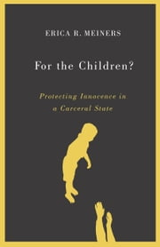 For the Children? - Protecting Innocence in a Carceral State ebook by Erica R. Meiners