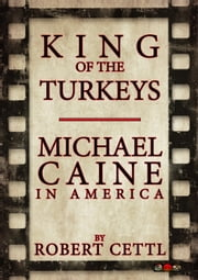 King of the Turkeys: Michael Caine in America ebook by Robert Cettl