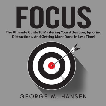 Focus: The Ultimate Guide To Mastering Your Attention, Ignoring Distractions, And Getting More Done In Less Time! audiobook by George M. Hansen