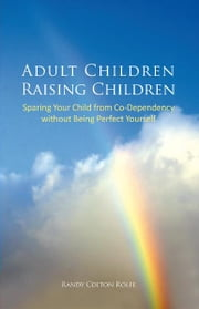 Adult Children Raising Children - Sparing Your Child from Co-Dependency without Being Perfect Yourself ebook by Randy Colton Rolfe
