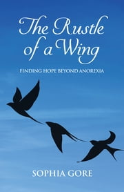 The Rustle of a Wing - Finding Hope Beyond Anorexia ebook by Sophia Gore