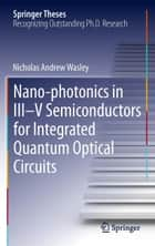 Nano-photonics in III-V Semiconductors for Integrated Quantum Optical Circuits ebook by Nicholas Andrew Wasley