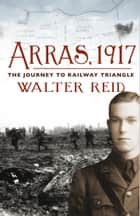 Arras, 1917 - The Journey to Railway Triangle ebook by Walter Reid