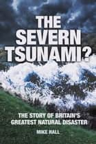 Severn Tsunami? The Story of Britain's Greatest Natural Disaster ebook by Mike Hall