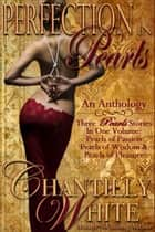 Perfection In Pearls ~ An Anthology: Pearls of Passion, Pearls of Wisdom, and Pearls of Pleasure Together In One Volume ebook by Chantilly White