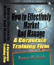 How to Effectively Market and Manage a Corporate Training Firm ebook by Romeo Richards