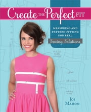 Create the Perfect Fit - Measuring and Pattern Fitting for Real Sewing Solutions ebook by Joi Mahon