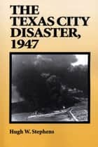 The Texas City Disaster, 1947 ebook by Hugh W. Stephens