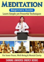 Meditation: Beginners Guide - Learn Simple yet Powerful Techniques: For Inner Peace, Well-Being & Mental Clarity ebook by Shining Universe Energy