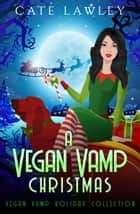 A Vegan Vamp Christmas - Vegan Vamp Holiday Collection ebook by Cate Lawley, Kate Baray