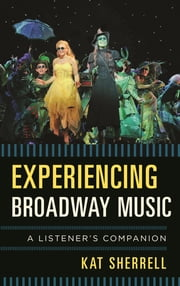 Experiencing Broadway Music - A Listener's Companion ebook by Kat Sherrell