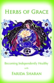 Herbs of Grace: Becoming Independently Healthy ebook by Farida Sharan