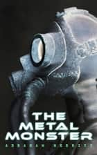 The Metal Monster - Science Fantasy Novel ebook by Abraham Merritt