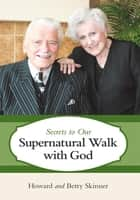 Secrets to Our Supernatural Walk with God ebook by Howard Skinner; Betty Skinner