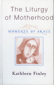The Liturgy of Motherhood - Moments of Grace ebook by Kathleen Finley