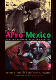Afro-Mexico - Dancing between Myth and Reality ebook by Anita González,George O. Jackson,José Manuel Pellicer,Ben Vinson