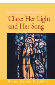 Clare: Her Light and Her Song ebook by Karen Fredette