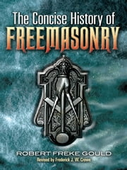 The Concise History of Freemasonry ebook by Robert Freke Gould,Frederick J. W. Crowe