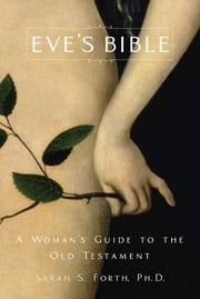 Eve's Bible - A Woman's Guide to the Old Testament ebook by Sarah S. Forth, Ph.D.