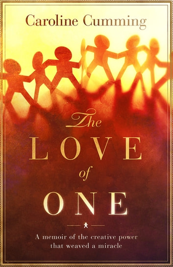 The Love of One: A Memoir of the Creative Power that Weaved a Miracle ebook by Caroline Cumming