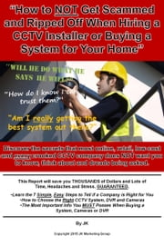 """How to NOT Get Scammed or Ripped Off When Hiring a CCTV Installer or Buying a System for Your Home"" ebook by John K David"