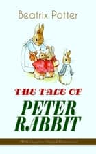 THE TALE OF PETER RABBIT (With Complete Original Illustrations) - Children's Book Classic ebook by Beatrix Potter, Beatrix Potter