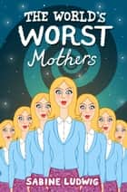 The World's Worst Mothers ebook by Sabine Ludwig, Siobhán Parkinson