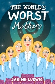 The World's Worst Mothers ebook by Sabine Ludwig,Siobhán Parkinson