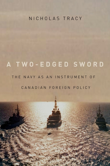 Two-Edged Sword - The Navy as an Instrument of Canadian Foreign Policy ebook by Nicholas Tracy