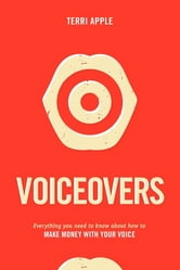 Voiceovers - Everything You Need to Know About How to Make Money With Your Voice ebook by Terri Apple