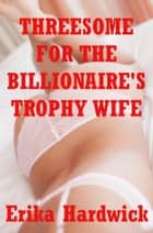 Threesome For The Billionaire's Wife (An MFF Erotica Story) ebook by Erika Hardwick