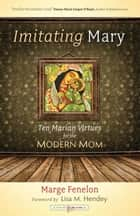 Imitating Mary - Ten Marian Virtues for the Modern Mom ebook by Marge Steinhage Fenelon