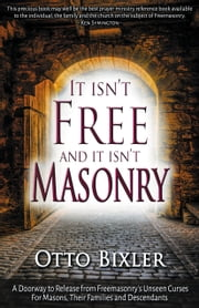 It Isn't Free and It Isn't Masonry: A doorway to release from Freemasonry's unseen curses for masons, their families and descendants ebook by Otto Bixler