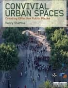 Convivial Urban Spaces - Creating Effective Public Places ebook by Henry Shaftoe